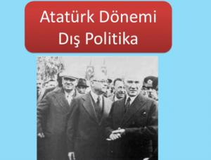 Konu 2: Atatürk Dönemi'nde Türk Dış Politikası (1923-1938)
